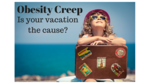 Obesity Creep - Is your vacation the cause?