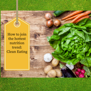 How to join the hottest trend in nutrition-clean eating!